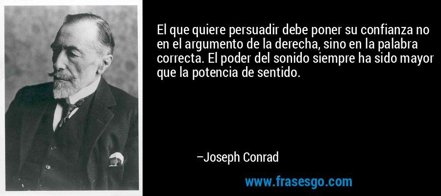 El que quiere persuadir debe poner su confianza no en el argumento de la derecha, sino en la palabra correcta. El poder del sonido siempre ha sido mayor que la potencia de sentido. – Joseph Conrad