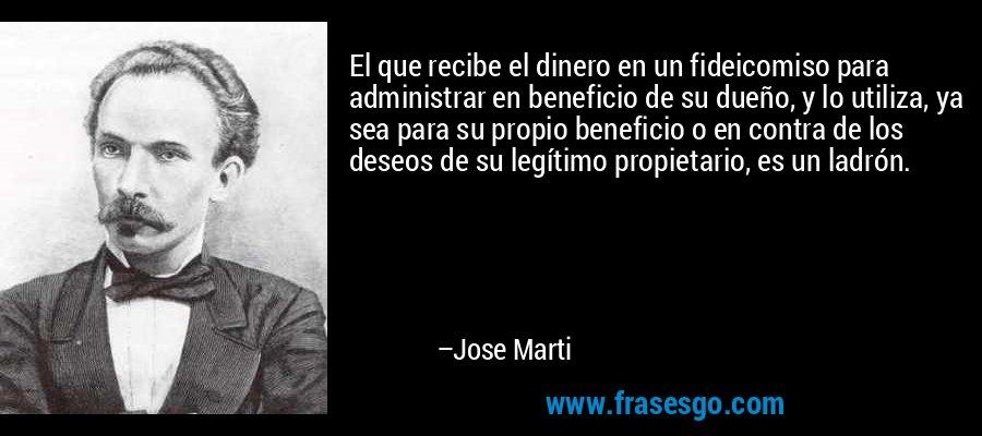 El que recibe el dinero en un fideicomiso para administrar en beneficio de su dueño, y lo utiliza, ya sea para su propio beneficio o en contra de los deseos de su legítimo propietario, es un ladrón. – Jose Marti