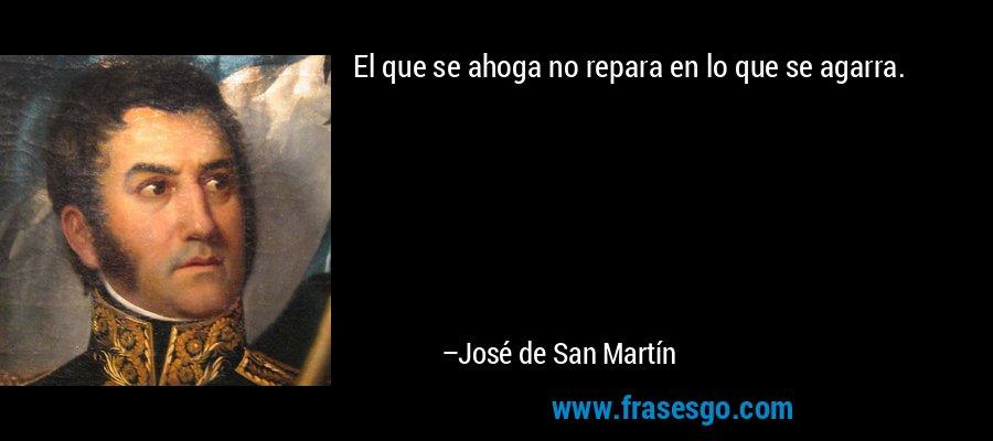 El que se ahoga no repara en lo que se agarra. – José de San Martín