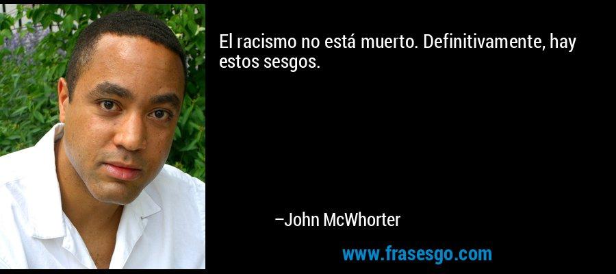 El racismo no está muerto. Definitivamente, hay estos sesgos. – John McWhorter