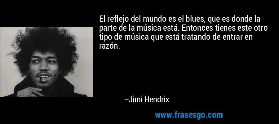 El reflejo del mundo es el blues, que es donde la parte de la música está. Entonces tienes este otro tipo de música que está tratando de entrar en razón. – Jimi Hendrix