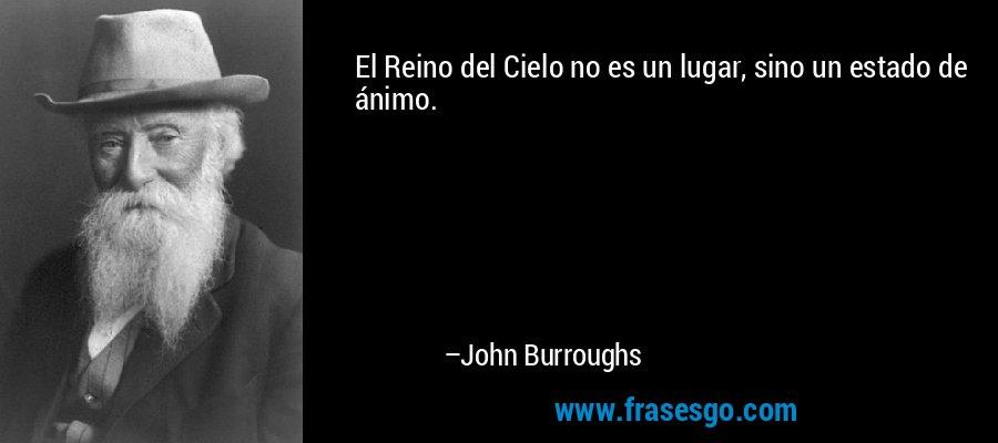 El Reino del Cielo no es un lugar, sino un estado de ánimo. – John Burroughs
