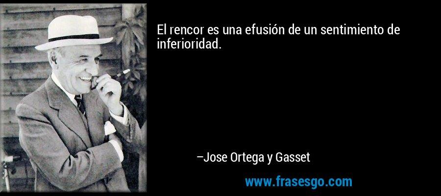 El rencor es una efusión de un sentimiento de inferioridad. – Jose Ortega y Gasset