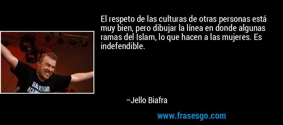 El respeto de las culturas de otras personas está muy bien, pero dibujar la línea en donde algunas ramas del Islam, lo que hacen a las mujeres. Es indefendible. – Jello Biafra