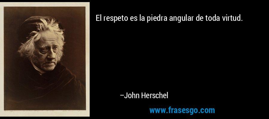 El respeto es la piedra angular de toda virtud. – John Herschel