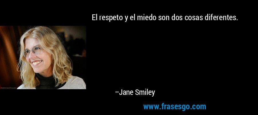 El respeto y el miedo son dos cosas diferentes. – Jane Smiley