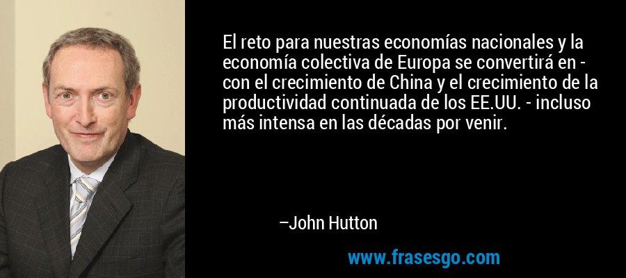 El reto para nuestras economías nacionales y la economía colectiva de Europa se convertirá en - con el crecimiento de China y el crecimiento de la productividad continuada de los EE.UU. - incluso más intensa en las décadas por venir. – John Hutton