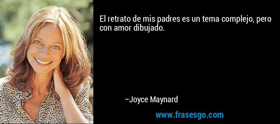 El retrato de mis padres es un tema complejo, pero con amor dibujado. – Joyce Maynard
