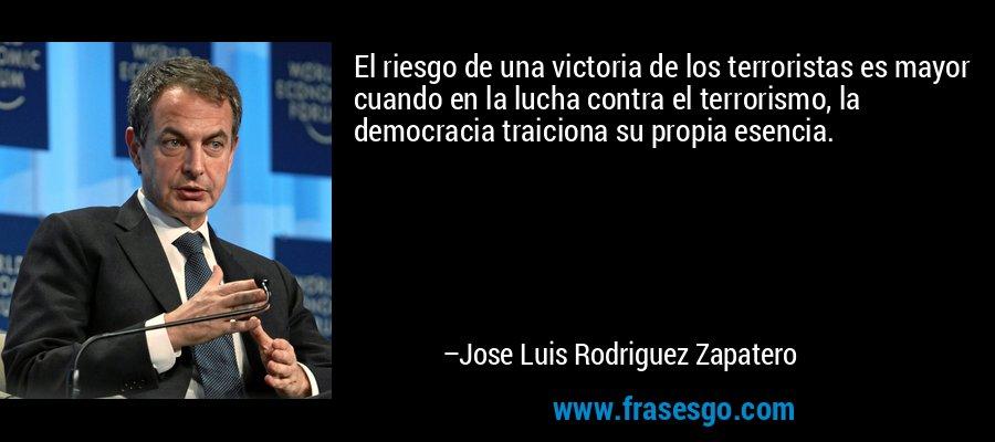 El riesgo de una victoria de los terroristas es mayor cuando en la lucha contra el terrorismo, la democracia traiciona su propia esencia. – Jose Luis Rodriguez Zapatero