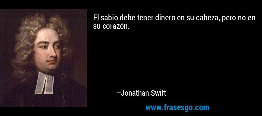 El sabio debe tener dinero en su cabeza, pero no en su corazón. – Jonathan Swift