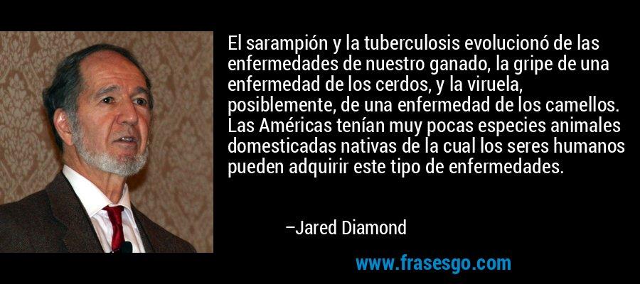 El sarampión y la tuberculosis evolucionó de las enfermedades de nuestro ganado, la gripe de una enfermedad de los cerdos, y la viruela, posiblemente, de una enfermedad de los camellos. Las Américas tenían muy pocas especies animales domesticadas nativas de la cual los seres humanos pueden adquirir este tipo de enfermedades. – Jared Diamond
