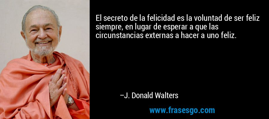 El secreto de la felicidad es la voluntad de ser feliz siempre, en lugar de esperar a que las circunstancias externas a hacer a uno feliz. – J. Donald Walters