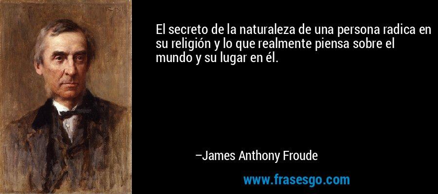 El secreto de la naturaleza de una persona radica en su religión y lo que realmente piensa sobre el mundo y su lugar en él. – James Anthony Froude