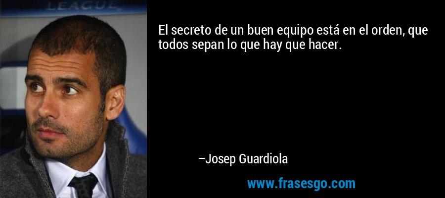 El secreto de un buen equipo está en el orden, que todos sepan lo que hay que hacer. – Josep Guardiola
