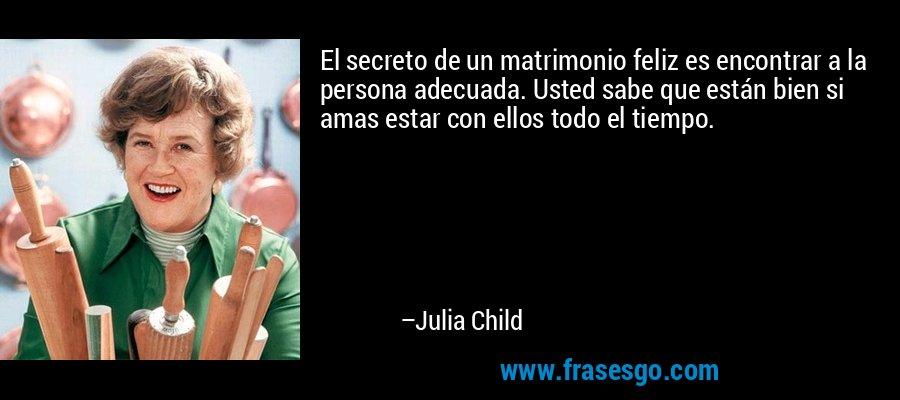 El secreto de un matrimonio feliz es encontrar a la persona adecuada. Usted sabe que están bien si amas estar con ellos todo el tiempo. – Julia Child