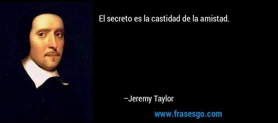 El secreto es la castidad de la amistad. – Jeremy Taylor