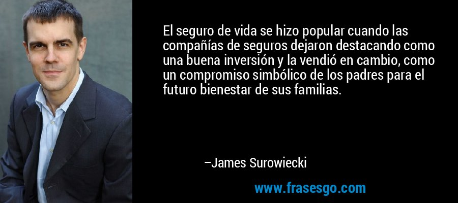 El seguro de vida se hizo popular cuando las compañías de seguros dejaron destacando como una buena inversión y la vendió en cambio, como un compromiso simbólico de los padres para el futuro bienestar de sus familias. – James Surowiecki