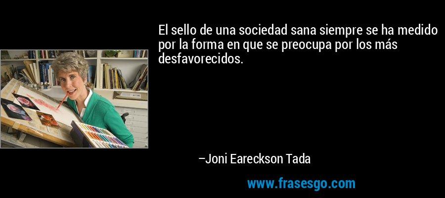 El sello de una sociedad sana siempre se ha medido por la forma en que se preocupa por los más desfavorecidos. – Joni Eareckson Tada