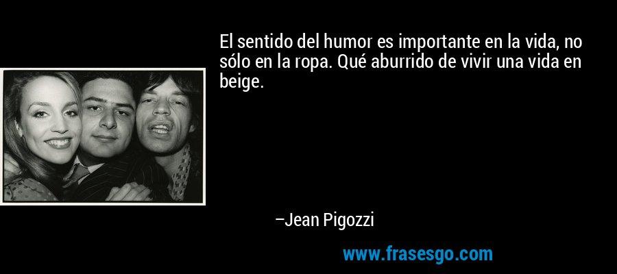 El sentido del humor es importante en la vida, no sólo en la ropa. Qué aburrido de vivir una vida en beige. – Jean Pigozzi