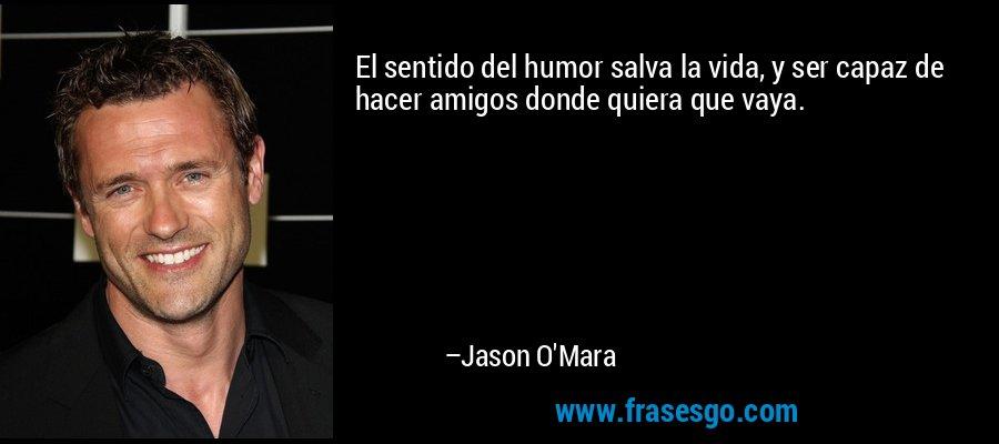 El sentido del humor salva la vida, y ser capaz de hacer amigos donde quiera que vaya. – Jason O'Mara