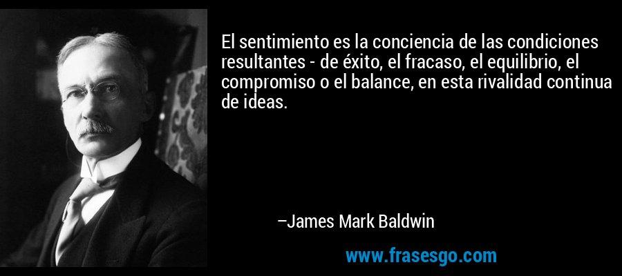 El sentimiento es la conciencia de las condiciones resultantes - de éxito, el fracaso, el equilibrio, el compromiso o el balance, en esta rivalidad continua de ideas. – James Mark Baldwin