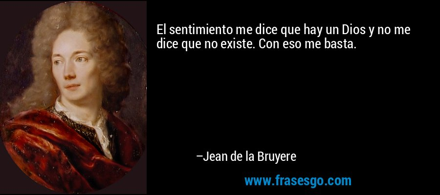 El sentimiento me dice que hay un Dios y no me dice que no existe. Con eso me basta. – Jean de la Bruyere