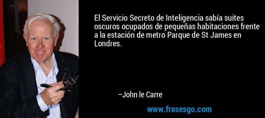 El Servicio Secreto de Inteligencia sabía suites oscuros ocupados de pequeñas habitaciones frente a la estación de metro Parque de St James en Londres. – John le Carre