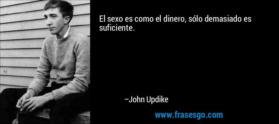 El sexo es como el dinero, sólo demasiado es suficiente. – John Updike