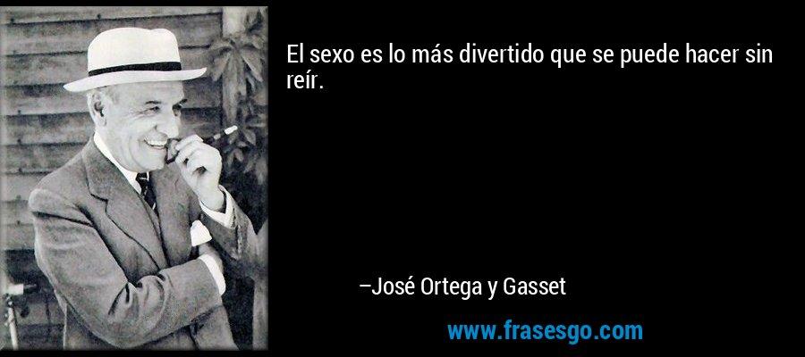 El sexo es lo más divertido que se puede hacer sin reír. – José Ortega y Gasset