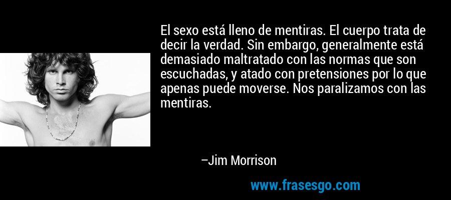 El sexo está lleno de mentiras. El cuerpo trata de decir la verdad. Sin embargo, generalmente está demasiado maltratado con las normas que son escuchadas, y atado con pretensiones por lo que apenas puede moverse. Nos paralizamos con las mentiras. – Jim Morrison