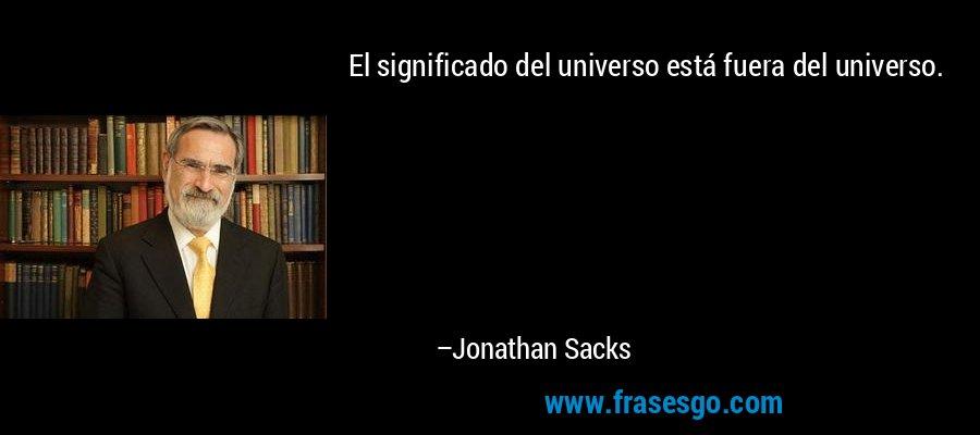 El significado del universo está fuera del universo. – Jonathan Sacks