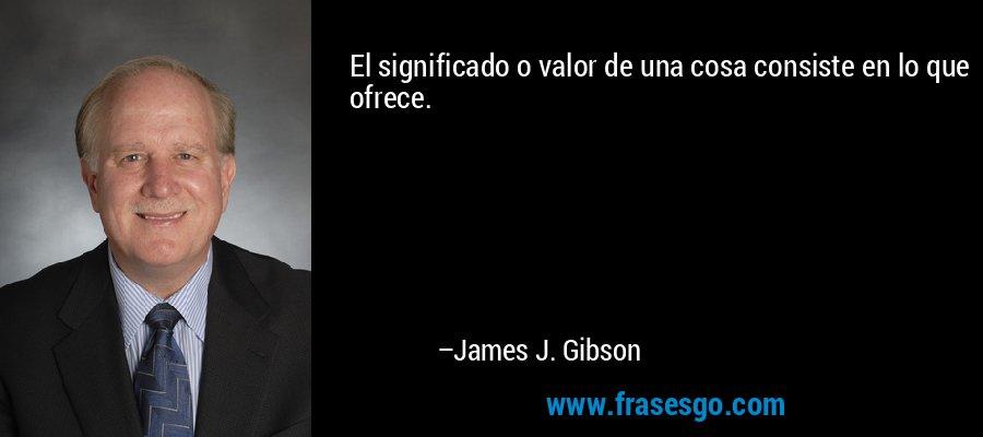 El significado o valor de una cosa consiste en lo que ofrece. – James J. Gibson