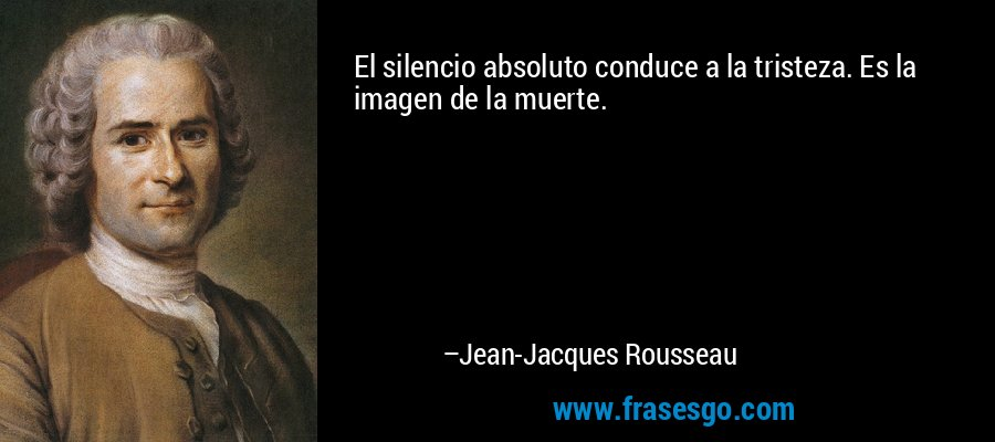 El silencio absoluto conduce a la tristeza. Es la imagen de la muerte. – Jean-Jacques Rousseau