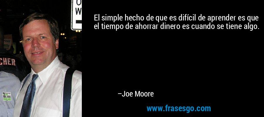El simple hecho de que es difícil de aprender es que el tiempo de ahorrar dinero es cuando se tiene algo. – Joe Moore