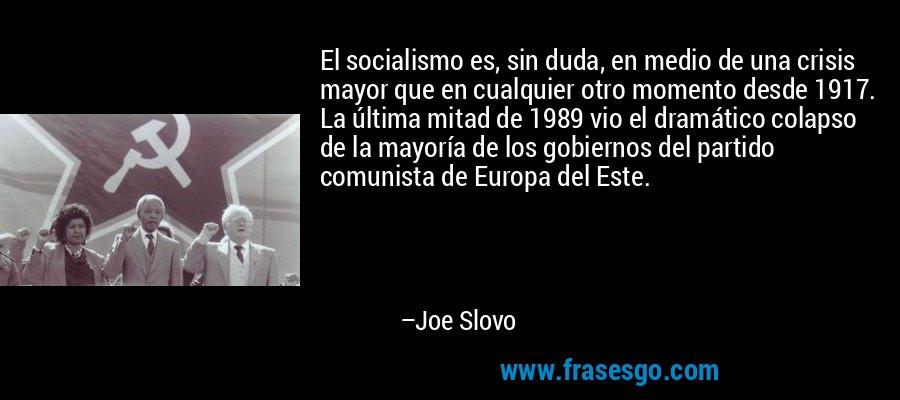 El socialismo es, sin duda, en medio de una crisis mayor que en cualquier otro momento desde 1917. La última mitad de 1989 vio el dramático colapso de la mayoría de los gobiernos del partido comunista de Europa del Este. – Joe Slovo