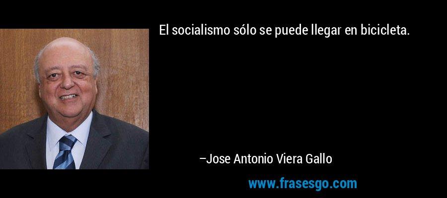 El socialismo sólo se puede llegar en bicicleta. – Jose Antonio Viera Gallo