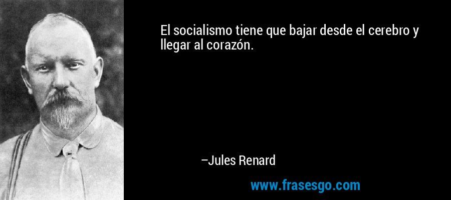 El socialismo tiene que bajar desde el cerebro y llegar al corazón. – Jules Renard