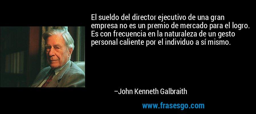 El sueldo del director ejecutivo de una gran empresa no es un premio de mercado para el logro. Es con frecuencia en la naturaleza de un gesto personal caliente por el individuo a sí mismo. – John Kenneth Galbraith