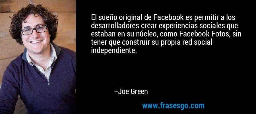 El sueño original de Facebook es permitir a los desarrolladores crear experiencias sociales que estaban en su núcleo, como Facebook Fotos, sin tener que construir su propia red social independiente. – Joe Green