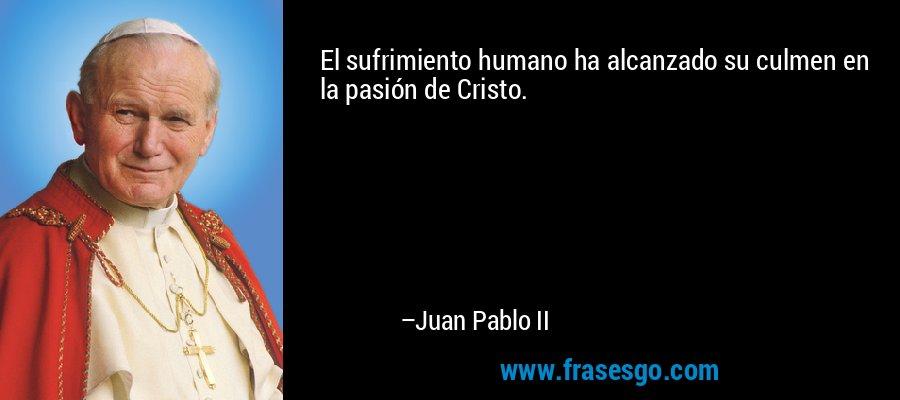 El sufrimiento humano ha alcanzado su culmen en la pasión de Cristo. – Juan Pablo II