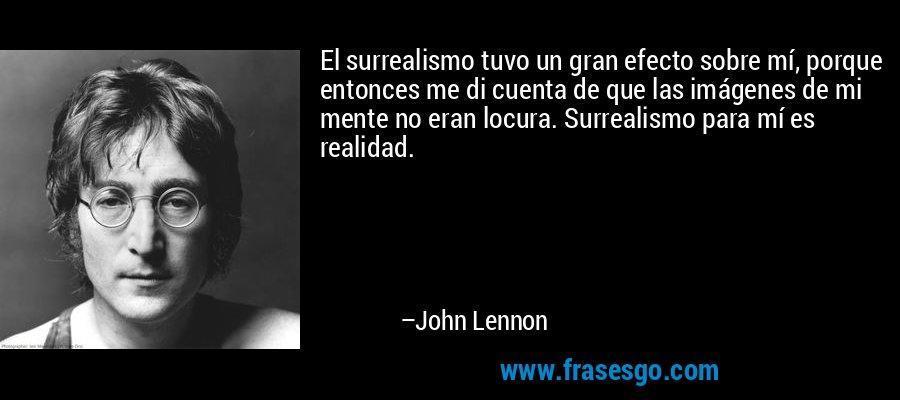 El surrealismo tuvo un gran efecto sobre mí, porque entonces me di cuenta de que las imágenes de mi mente no eran locura. Surrealismo para mí es realidad. – John Lennon