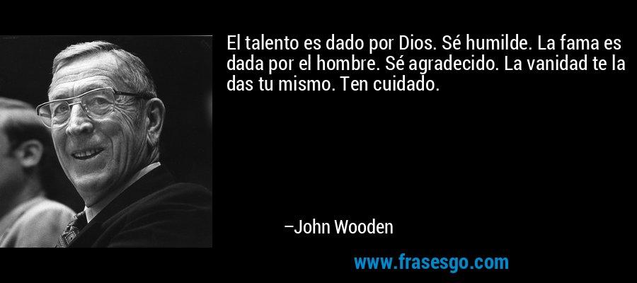 El talento es dado por Dios. Sé humilde. La fama es dada por el hombre. Sé agradecido. La vanidad te la das tu mismo. Ten cuidado. – John Wooden