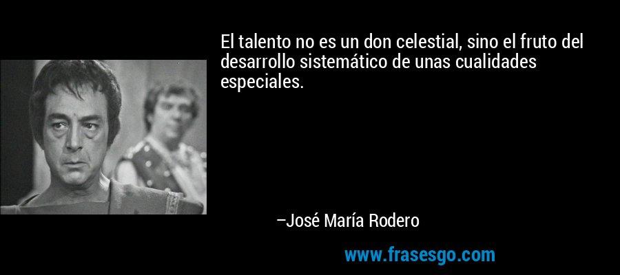 El talento no es un don celestial, sino el fruto del desarrollo sistemático de unas cualidades especiales. – José María Rodero