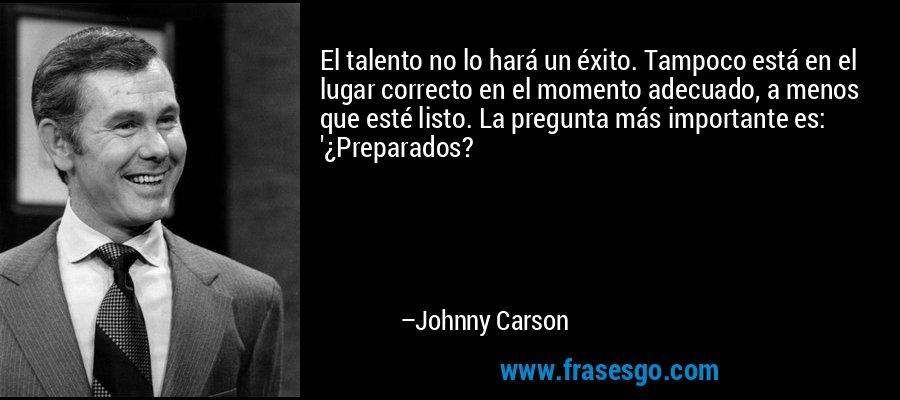 El talento no lo hará un éxito. Tampoco está en el lugar correcto en el momento adecuado, a menos que esté listo. La pregunta más importante es: '¿Preparados? – Johnny Carson
