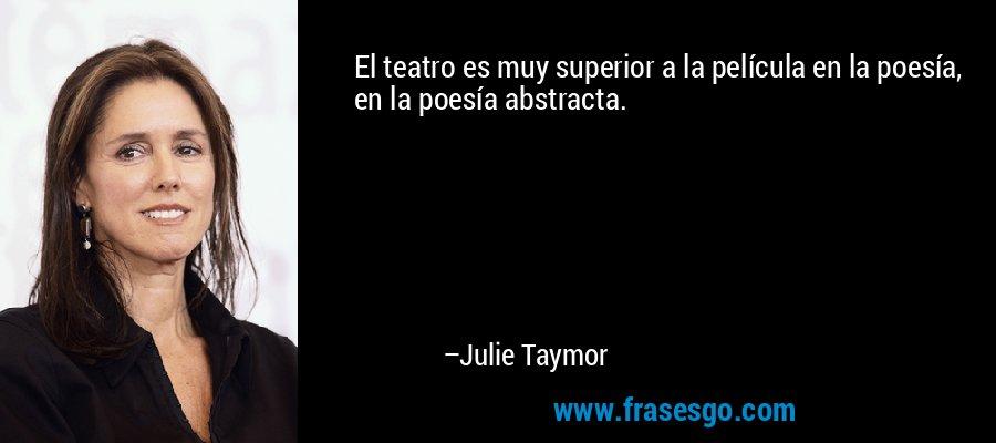 El teatro es muy superior a la película en la poesía, en la poesía abstracta. – Julie Taymor