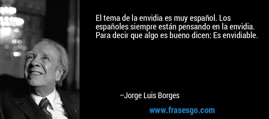 El tema de la envidia es muy español. Los españoles siempre están pensando en la envidia. Para decir que algo es bueno dicen: Es envidiable. – Jorge Luis Borges