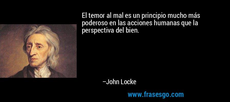 El temor al mal es un principio mucho más poderoso en las acciones humanas que la perspectiva del bien. – John Locke