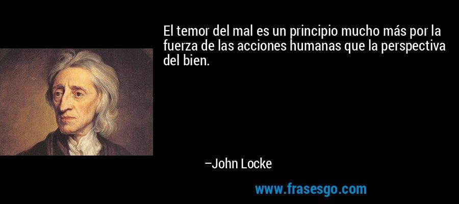 El temor del mal es un principio mucho más por la fuerza de las acciones humanas que la perspectiva del bien. – John Locke