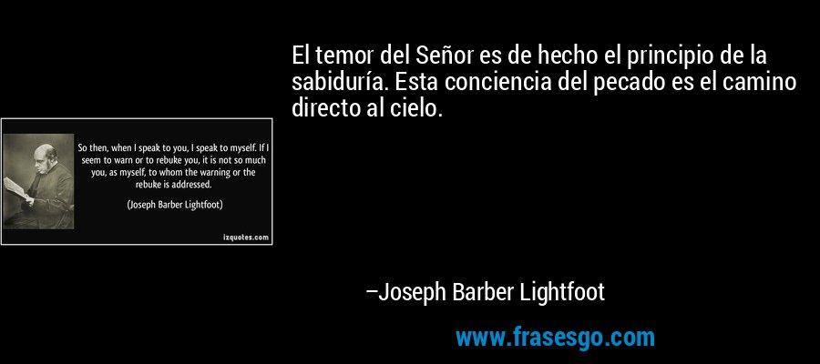 El temor del Señor es de hecho el principio de la sabiduría. Esta conciencia del pecado es el camino directo al cielo. – Joseph Barber Lightfoot