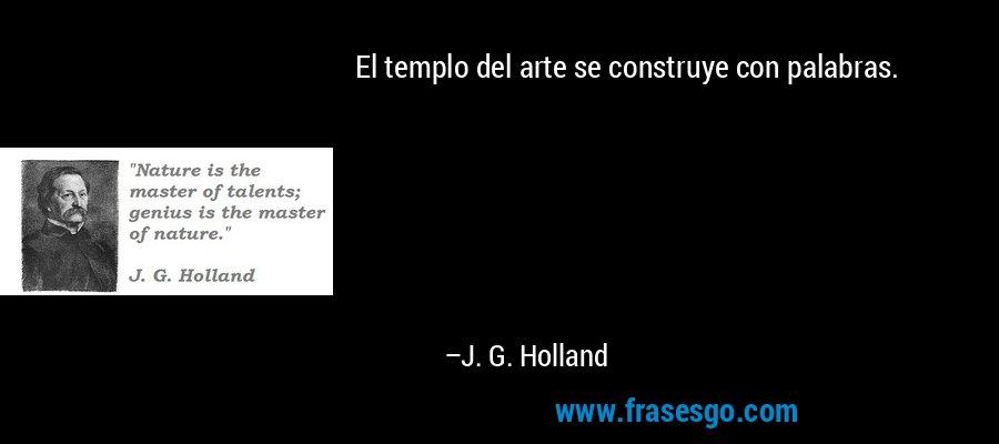 El templo del arte se construye con palabras. – J. G. Holland